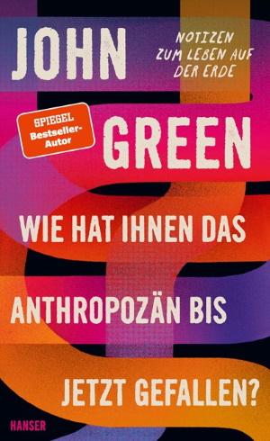 Cover von Wie hat Ihnen das Anthropozän bis jetzt gefallen von John Green. Copyright: Hanser Literaturverlage.
